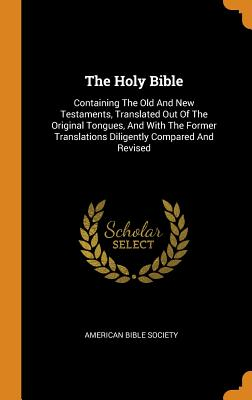 The Holy Bible: Containing the Old and New Testaments, Translated Out of the Original Tongues, and with the Former Translations Diligently Compared and Revised - Society, American Bible