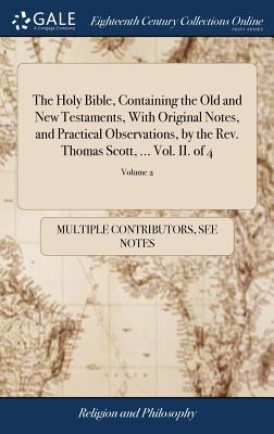 The Holy Bible, Containing the Old and New Testaments, with Original Notes, and Practical Observations, by the Rev. Thomas Scott, ... Vol. II. of 4; Volume 2 - Multiple Contributors