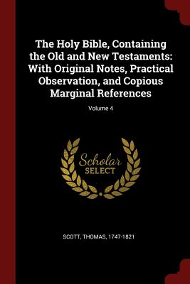 The Holy Bible, Containing the Old and New Testaments: With Original Notes, Practical Observation, and Copious Marginal References; Volume 4 - Scott, Thomas