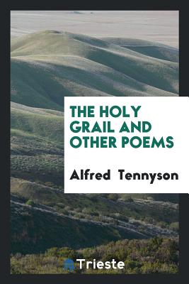 The Holy Grail and Other Poems - Tennyson, Alfred, Lord