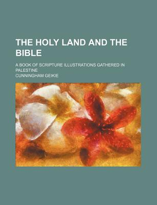 The Holy Land and the Bible: A Book of Scripture Illustrations Gathered in Palestine... - Geikie, Cunningham