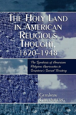 The Holy Land in American Religious Thought, 1620-1948: The Symbiosis of American Religious Approaches to Scripture's Sacred Territory - Greenberg, Gershon