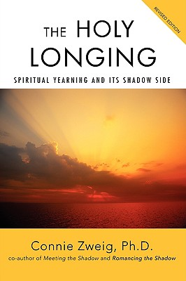 The Holy Longing: Spiritual Yearning and Its Shadow Side - Zweig, Connie, PH.D.