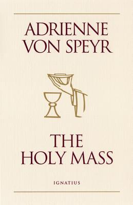 The Holy Mass - Von Speyr, Adrienne, and Speyr, Adrienne Von, and Saward, Helena M