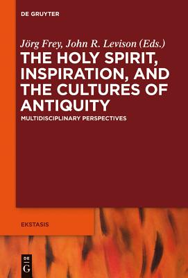 The Holy Spirit, Inspiration, and the Cultures of Antiquity: Multidisciplinary Perspectives - Frey, Jörg (Editor), and Levison, John (Editor), and Bowden, Andrew (Contributions by)