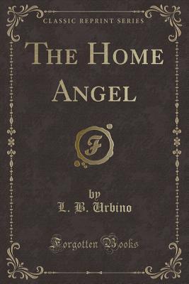 The Home Angel (Classic Reprint) - Urbino, L B