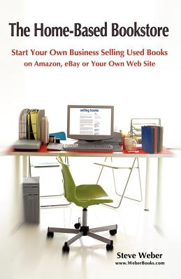 The Home-Based Bookstore: Start Your Own Business Selling Used Books on Amazon, Ebay or Your Own Web Site - Weber, Steven, Professor