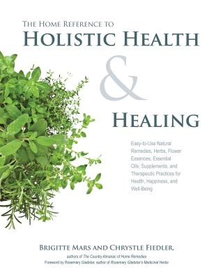 The Home Reference to Holistic Health and Healing: Easy-To-Use Natural Remedies, Herbs, Flower Essences, Essential Oils, Supplements, and Therapeutic Practices for Health, Happiness, and Well-Being - Mars, Brigitte, and Fiedler, Chrystle, and Gladstar, Rosemary (Foreword by)