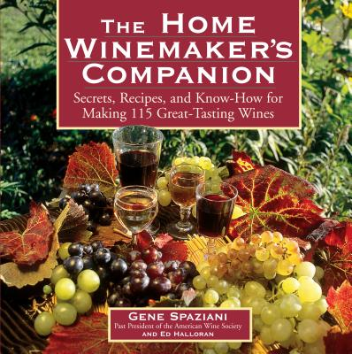 The Home Winemaker's Companion: Secrets, Recipes, and Know-How for Making 115 Great-Tasting Wines - Spaziani, Gene, and Halloran, Ed