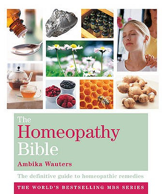 The Homeopathy Bible: The definitive guide to homeopathic remedies - Wauters, Ambika