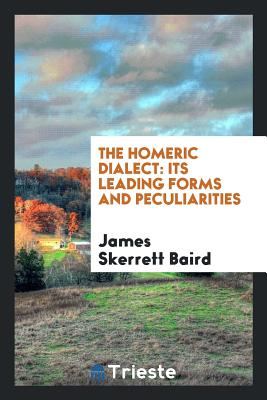 The Homeric Dialect: Its Leading Forms and Peculiarities - Baird, James Skerrett