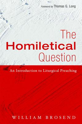 The Homiletical Question - Brosend, William, and Long, Thomas G (Foreword by)