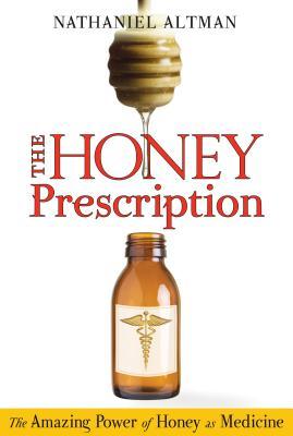The Honey Prescription: The Amazing Power of Honey as Medicine - Altman, Nathaniel