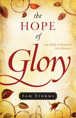 The Hope of Glory: 100 Daily Meditations on Colossians - Storms, Sam, Dr.