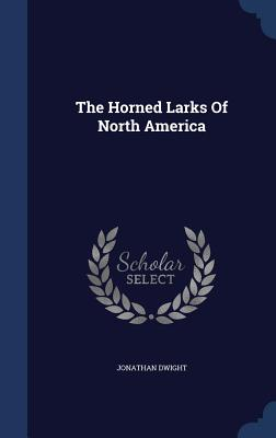 The Horned Larks of North America - Dwight, Jonathan, Jr.