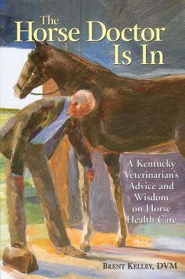 The Horse Doctor Is in: A Kentucky Veterinarian's Advice and Wisdom on Horse Health Care - Kelley, Brent