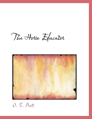 The Horse Educator - Pratt, O S