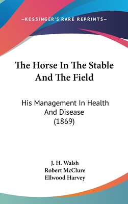 The Horse in the Stable and the Field: His Management in Health and Disease (1869) - Walsh, J H