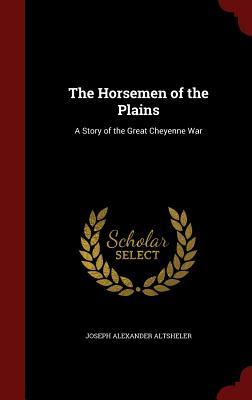 The Horsemen of the Plains: A Story of the Great Cheyenne War - Altsheler, Joseph Alexander