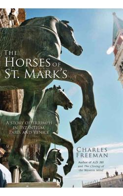 The Horses of St Mark's: A Story of Triumph in Byzantium, Paris and Venice - Freeman, Charles