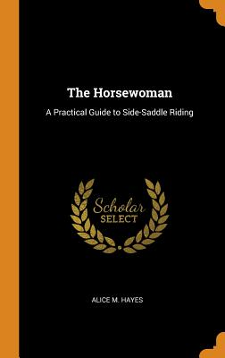 The Horsewoman: A Practical Guide to Side-Saddle Riding - Hayes, Alice M