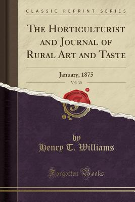 The Horticulturist and Journal of Rural Art and Taste, Vol. 30: January, 1875 (Classic Reprint) - Williams, Henry T