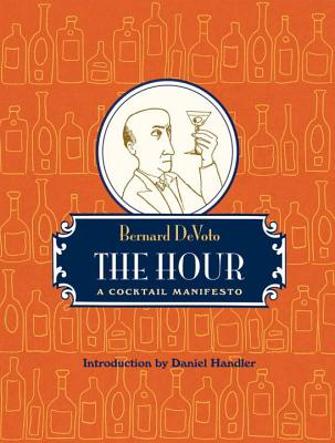 The Hour: A Cocktail Manifesto - De Voto, Bernard Augustine, and Handler, Daniel (Introduction by)