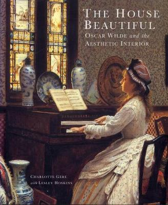 The House Beautiful: Oscar Wilde and the Aestheic Interior - Gere, Charlotte, and Hoskins, Lesley, and Dewing, David (Introduction by)