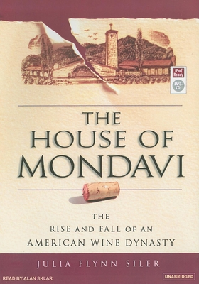 The House of Mondavi: The Rise and Fall of an American Wine Dynasty - Flynn Siler, Julia, and Sklar, Alan (Read by)