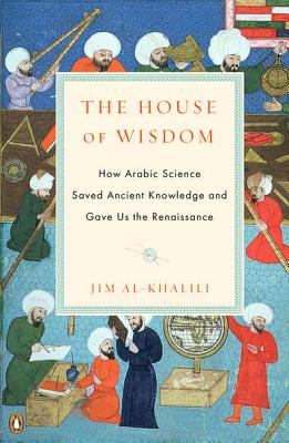 The House of Wisdom: How Arabic Science Saved Ancient Knowledge and Gave Us the Renaissance - Al-Khalili, Jim, Dr.