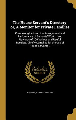 The House Servant's Directory, Or, a Monitor for Private Families: Comprising Hints on the Arrangement and Performance of Servants' Work ... and Upwards of 100 Various and Useful Receipts, Chiefly Compiled for the Use of House Servants .. - Roberts, Robert Servant (Creator)