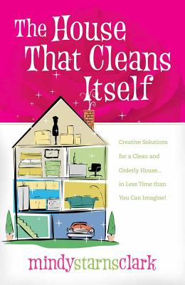 The House That Cleans Itself: Creative Solutions for a Clean and Orderly House in Less Time Than You Can Imagine - Clark, Mindy Starns