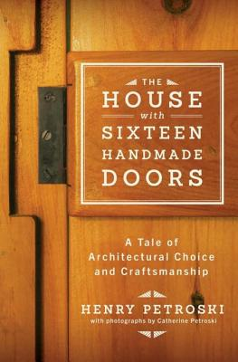 The House with Sixteen Handmade Doors: A Tale of Architectural Choice and Craftsmanship - Petroski, Henry, and Petroski, Catherine (Photographer)