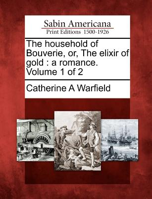 The Household of Bouverie, Or, the Elixir of Gold: A Romance. Volume 1 of 2 - Warfield, Catherine A