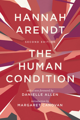 The Human Condition: Second Edition - Arendt, Hannah, and Canovan, Margaret (Introduction by), and Allen, Danielle (Foreword by)