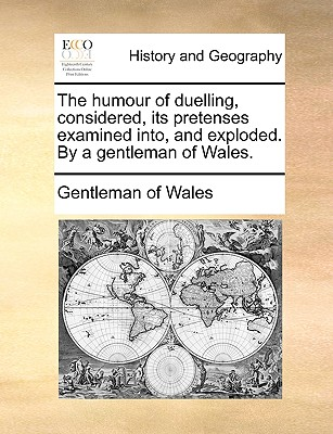 The Humour of Duelling, Considered, Its Pretenses Examined Into, and Exploded. by a Gentleman of Wales. - Gentleman of Wales