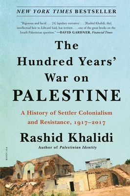 The Hundred Years' War on Palestine: A History of Settler Colonialism and Resistance, 1917-2017 - Khalidi, Rashid