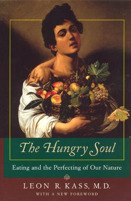 The Hungry Soul: Eating and the Perfecting of Our Nature - Kass, Leon R