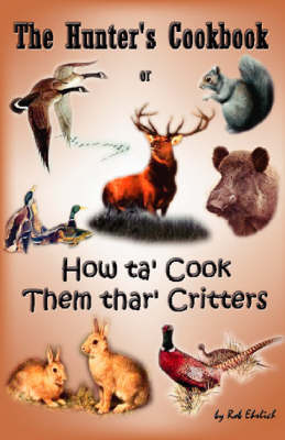 "The Hunter's Cookbook: Or ""How Ta' Cook Them Thar' Critters"" - Ehrlich, Rob"