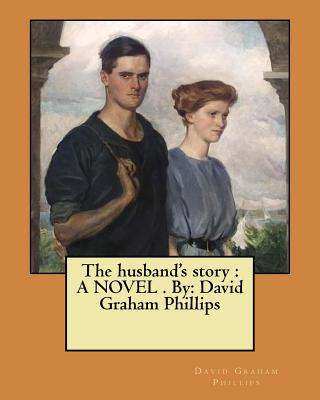 The Husband's Story: A Novel . By: David Graham Phillips - Phillips, David Graham