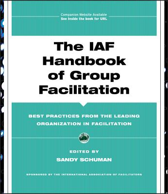 The IAF Handbook of Group Facilitation: Best Practices from the Leading Organization in Facilitation - Schuman, Sandy (Editor)