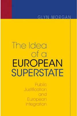 The Idea of a European Superstate: Public Justification and European Integration - Morgan, Glyn