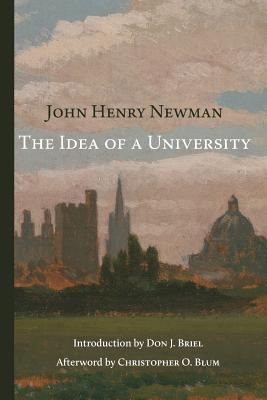 The Idea of a University - Newman, John Henry, Cardinal, and Briel, Don J (Introduction by), and Blum, Christopher O, PH.D. (Afterword by)
