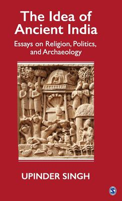 The Idea of Ancient India: Essays on Religion, Politics, and Archaeology - Singh, Upinder