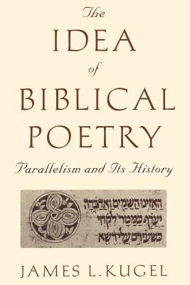 The Idea of Biblical Poetry: Parallelism and Its History - Kugel, James