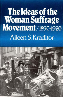 The Ideas of the Woman Suffrage Movement: 1890-1920 - Kraditor, Aileen S