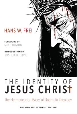 The Identity of Jesus Christ: The Hermeneutical Bases of Dogmatic Theology - Frei, Hans W, and Higton, Mike (Foreword by), and Davis, Joshua B (Introduction by)