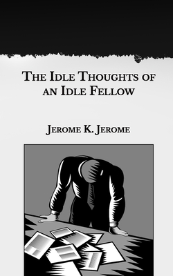 The Idle Thoughts of an Idle Fellow - Jerome, Jerome K