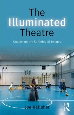 The Illuminated Theatre: Studies on the Suffering of Images - Kelleher, Joe