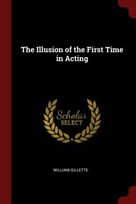 The Illusion of the First Time in Acting - Gillette, William